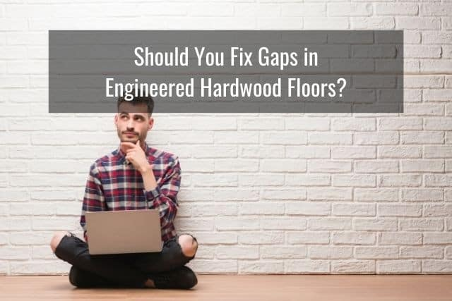 Should You Fix Gaps in Engineered Hardwood Floors?
