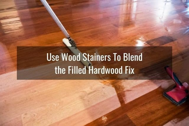 Use Wood Stainers To Blend the Filled Hardwood Fix