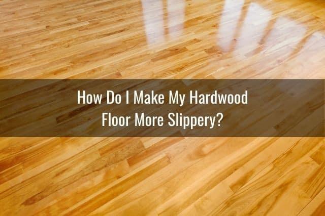 How Do I Make My Hardwood Floor More Slippery?