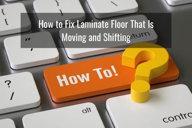 How to Fix Laminate Floor That Is Moving and Shifting