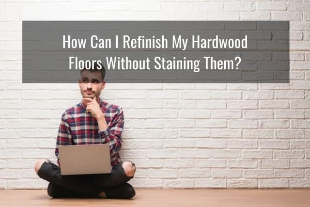 How Can I Refinish My Hardwood Floors Without Staining Them?