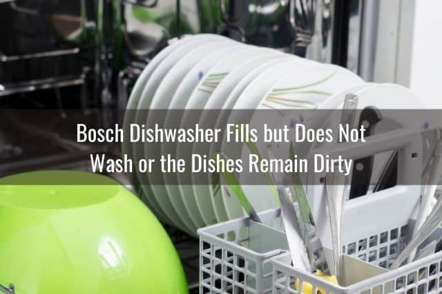 Bosch Dishwasher Fills but Does Not Wash or the Dishes Remain Dirty