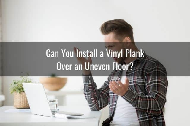 Can You Install a Vinyl Plank Over an Uneven Floor?