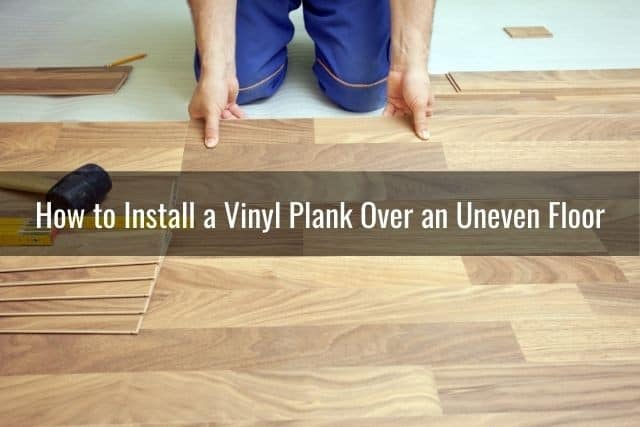 How to Install a Vinyl Plank Over an Uneven Floor