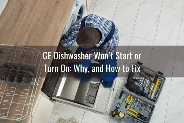 GE Dishwasher Won't Start or Turn On: Why, and How to Fix