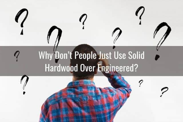 Why Don't People Just Use Solid Hardwood Over Engineered?