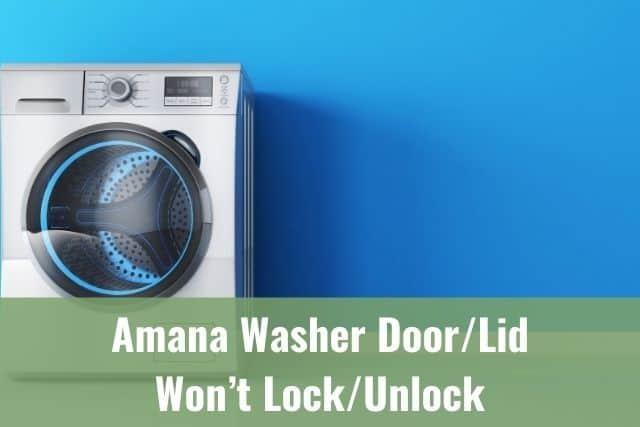 Amana Washer Door/Lid Won't Lock/Unlock