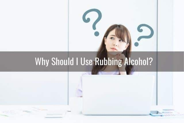 Why Should I Use Rubbing Alcohol?