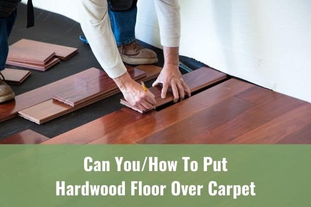 Put Hardwood Floor Over Carpet, Can You Lay Laminate Flooring On Top Of Carpet