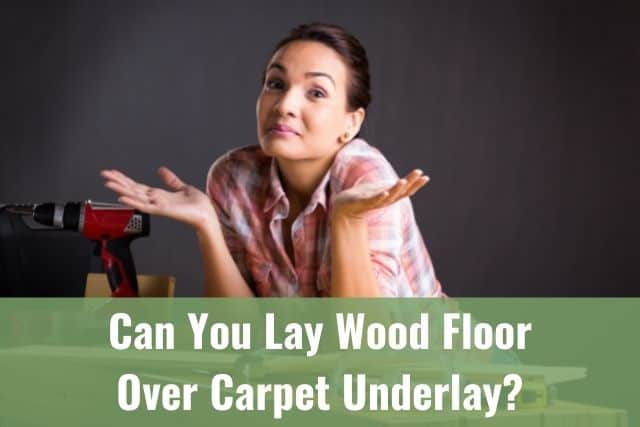 Lay Wood Floor Over Carpet Underlay, Can I Put Laminate Flooring Over Carpet Underlay