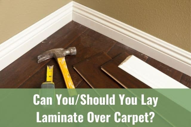 You Lay Laminate Over Carpet, Can Laminate Flooring Be Laid Over Carpet Underlay